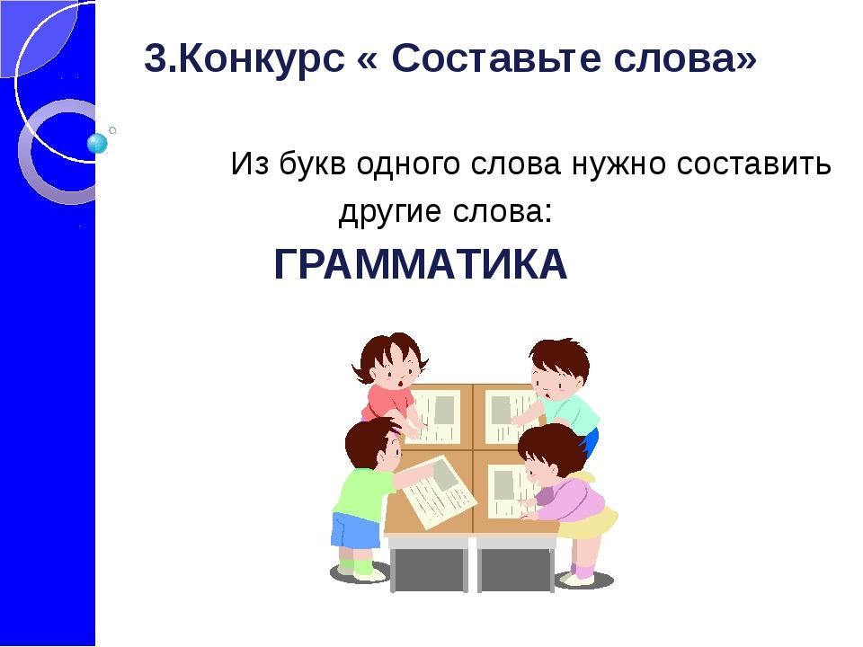 3.Конкурс « Составьте слова» Из букв одного слова нужно составить  други...