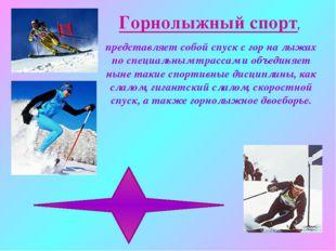 Горнолыжный спорт, представляет собой спуск с гор на лыжах по специальным тра