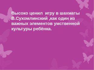 Высоко ценил игру в шахматы В.Сухомлинский ,как один из важных элементов умс