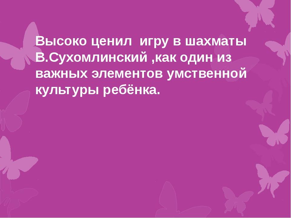 Высоко ценил игру в шахматы В.Сухомлинский ,как один из важных элементов умс...