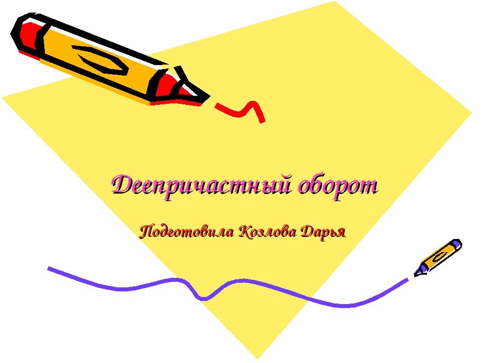 Деепричастный оборот Подготовила Козлова Дарья
