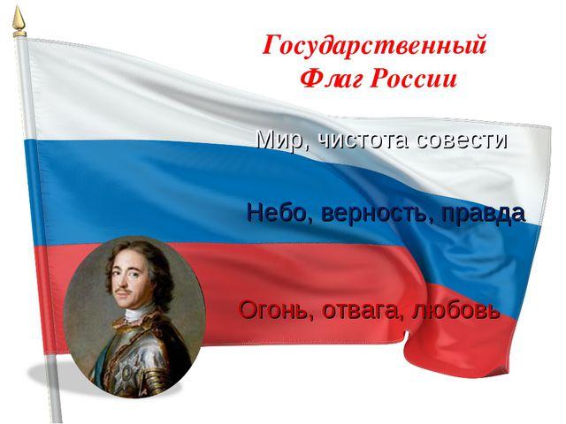 Государственный Флаг России Мир, чистота совести Небо, верность, правда Огонь...
