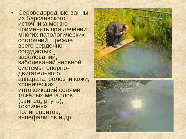 Сероводородные ванны из Барсаевского источника можно применять при лечении мн...