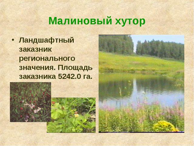 Малиновый хутор  Ландшафтный заказник регионального значения. Площадь заказ...