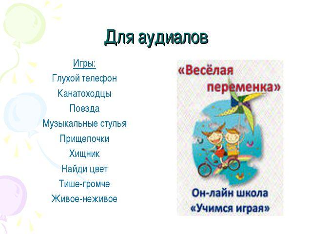 Для аудиалов Игры: Глухой телефон Канатоходцы Поезда Музыкальные стулья Прище...