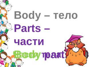 Body – тело Parts – части Body parts Части тела