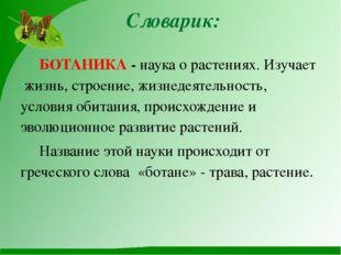 Словарик: БОТАНИКА - наука о растениях. Изучает жизнь, строение, жизнедеятел