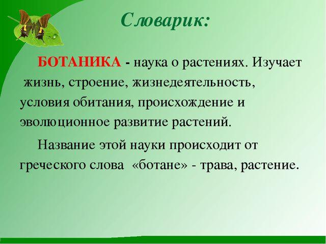 Словарик: БОТАНИКА - наука о растениях. Изучает жизнь, строение, жизнедеятел...