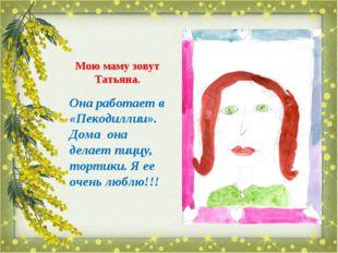 Мою маму зовут Татьяна. Она работает в «Пекодиллии». Дома она делает пиццу, т