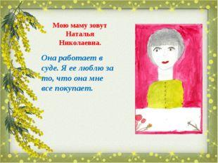 Мою маму зовут Наталья Николаевна. Она работает в суде. Я ее люблю за то, что