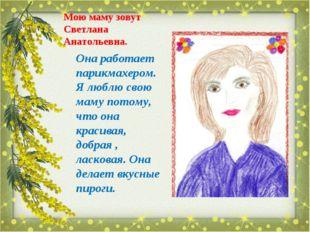 Мою маму зовут Светлана Анатольевна. Она работает парикмахером. Я люблю свою