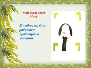Мою маму зовут Юля. Я люблю ее. Она работает продавцом в магазине.