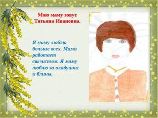 Мою маму зовут Татьяна Ивановна. Я маму люблю больше всех. Мама работает связ