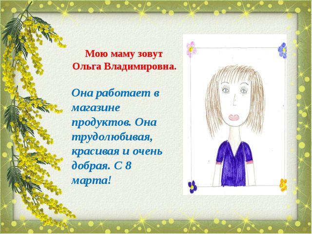 Мою маму зовут Ольга Владимировна. Она работает в магазине продуктов. Она тру...