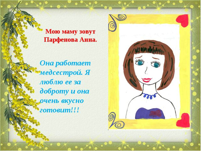 Мою маму зовут Парфенова Анна. Она работает медсестрой. Я люблю ее за доброту...