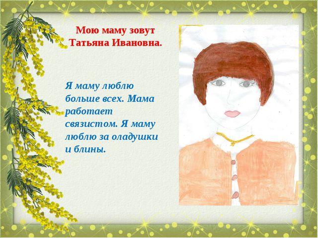Мою маму зовут Татьяна Ивановна. Я маму люблю больше всех. Мама работает связ...