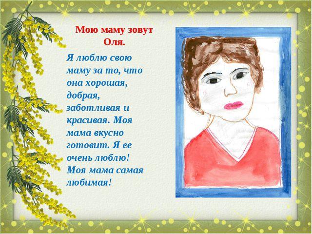 Мою маму зовут Оля. Я люблю свою маму за то, что она хорошая, добрая, заботли...