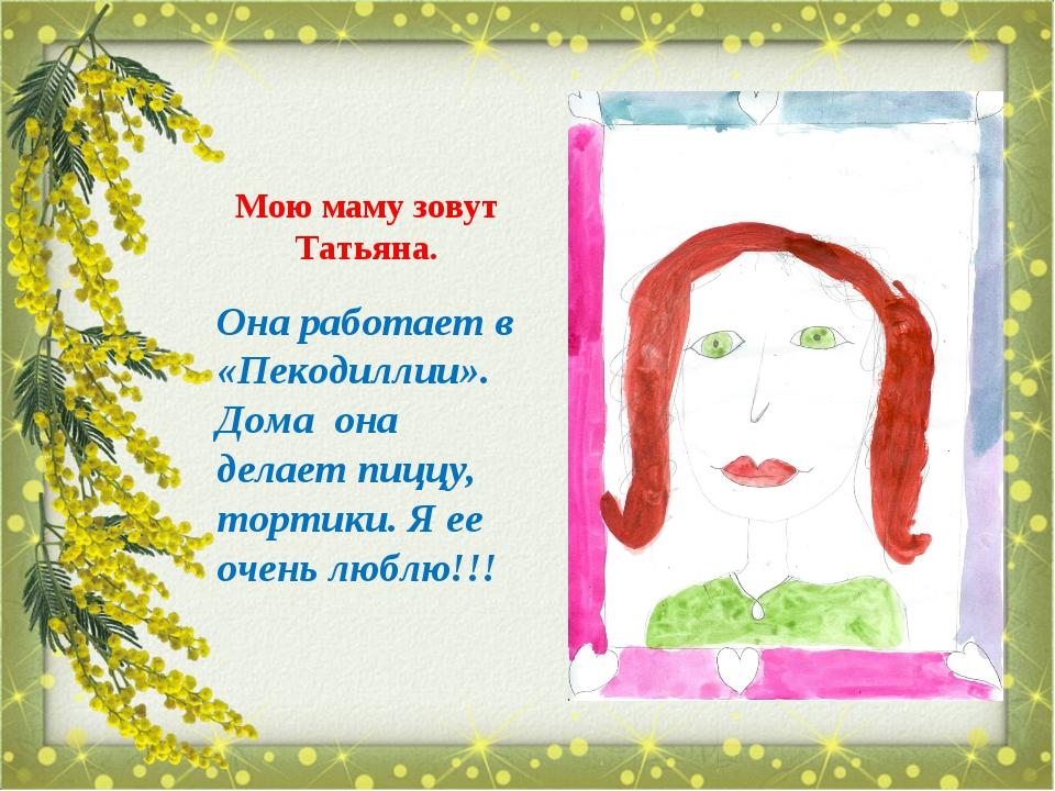 Мою маму зовут Татьяна. Она работает в «Пекодиллии». Дома она делает пиццу, т...