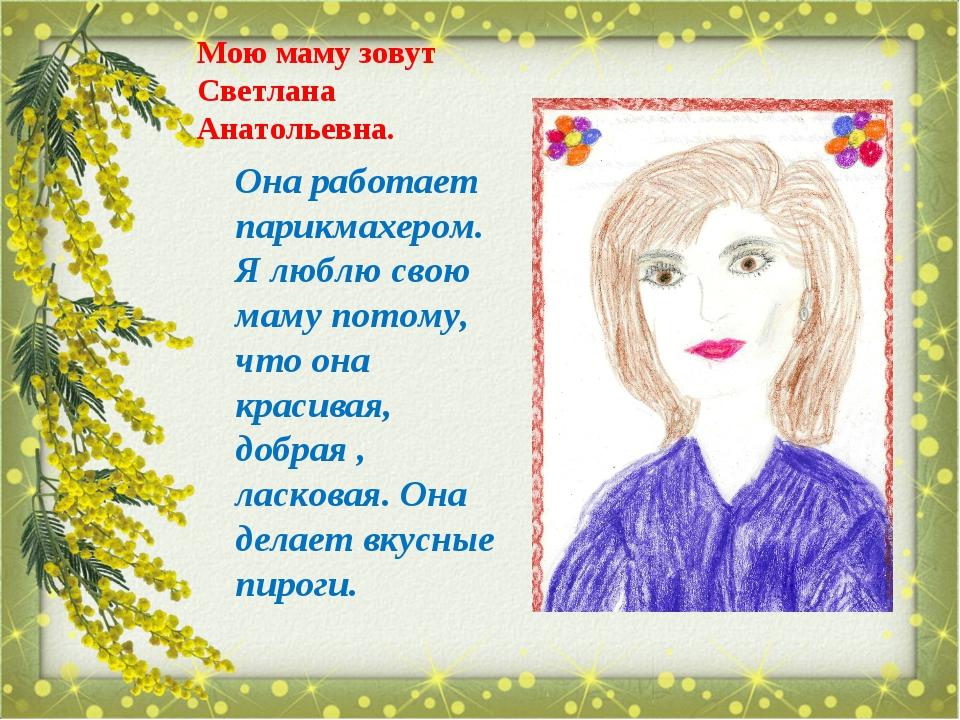 Мою маму зовут Светлана Анатольевна. Она работает парикмахером. Я люблю свою...