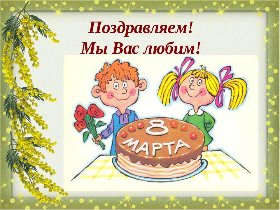 Поздравляем! Мы Вас любим!