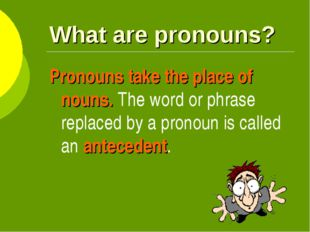 What are pronouns? Pronouns take the place of nouns. The word or phrase repla