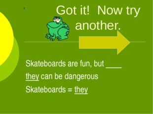 Got it! Now try another. Skateboards are fun, but they can be dangerous Skate
