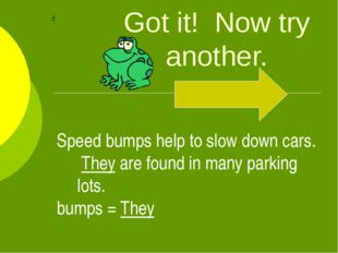 Got it! Now try another. Speed bumps help to slow down cars. They are found i