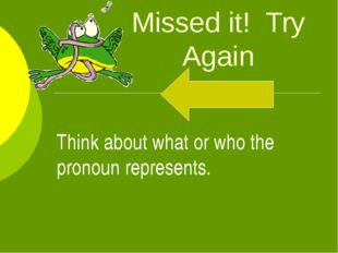 Missed it! Try Again Think about what or who the pronoun represents.