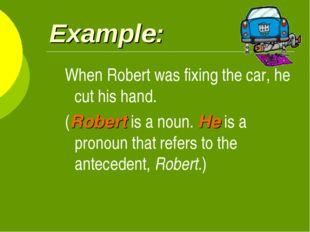 Example: When Robert was fixing the car, he cut his hand. (Robert is a noun.