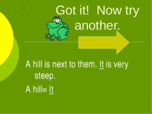 Got it! Now try another. A hill is next to them. It is very steep. A hill= It