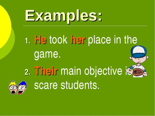 Examples: He took her place in the game. Their main objective is to scare stu...