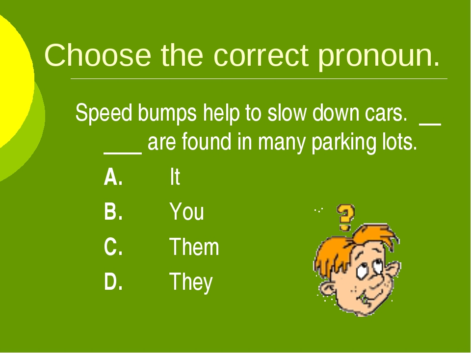 Choose the correct pronoun. Speed bumps help to slow down cars. are found in...