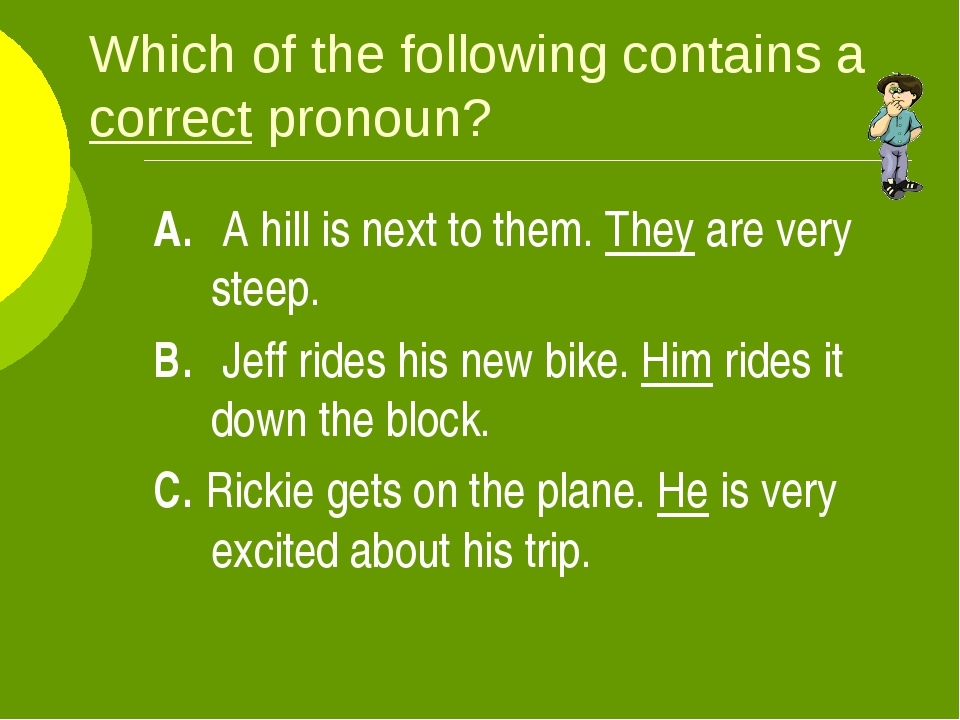 Which of the following contains a correct pronoun? A. A hill is next to them...
