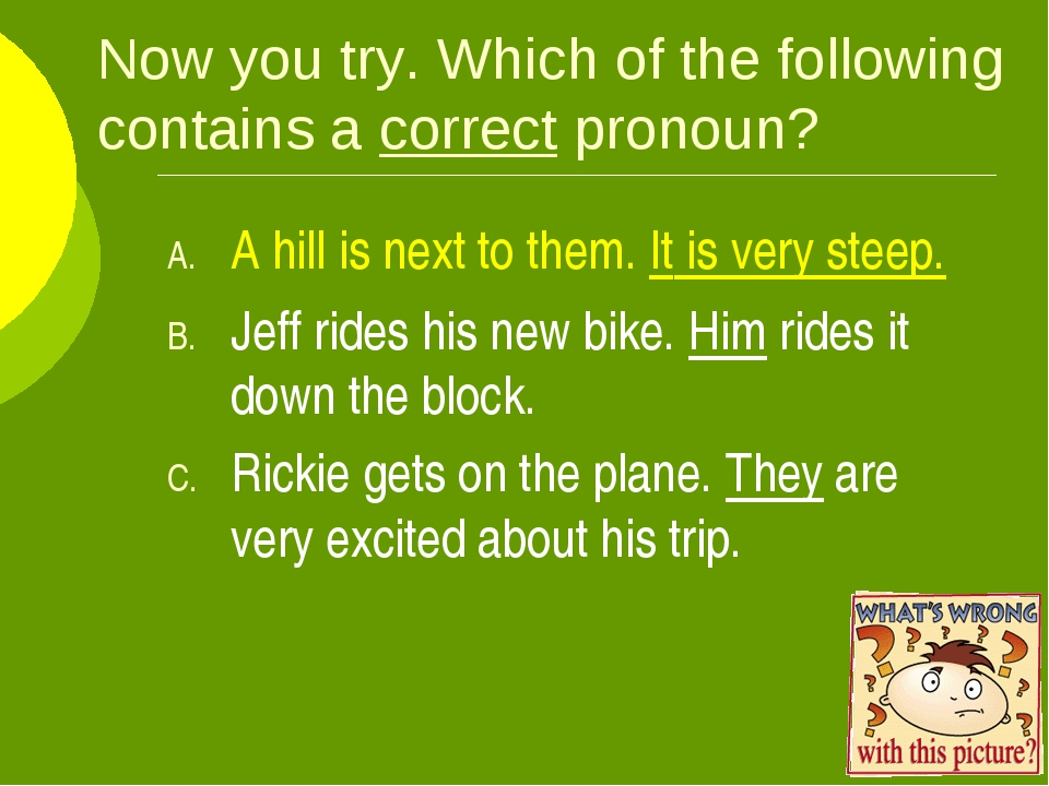 Now you try. Which of the following contains a correct pronoun? A hill is nex...