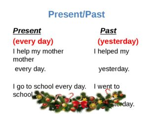Present/Past Present Past (every day) (yesterday) I help my mother I helped m