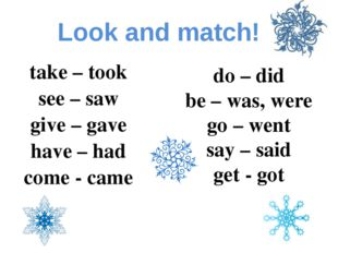 Look and match! take – took see – saw give – gave have – had come - came do –