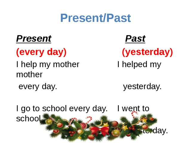 Present/Past Present Past (every day) (yesterday) I help my mother I helped m...