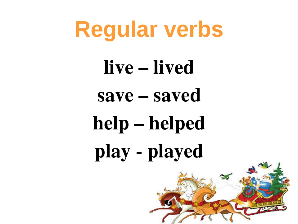 live – lived save – saved help – helped play - played Regular verbs