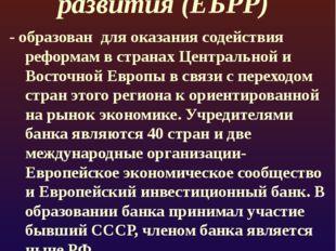 Европейский банк реконструкции и развития (ЕБРР) - образован для оказания сод