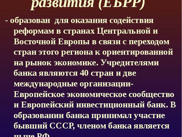 Европейский банк реконструкции и развития (ЕБРР) - образован для оказания сод...