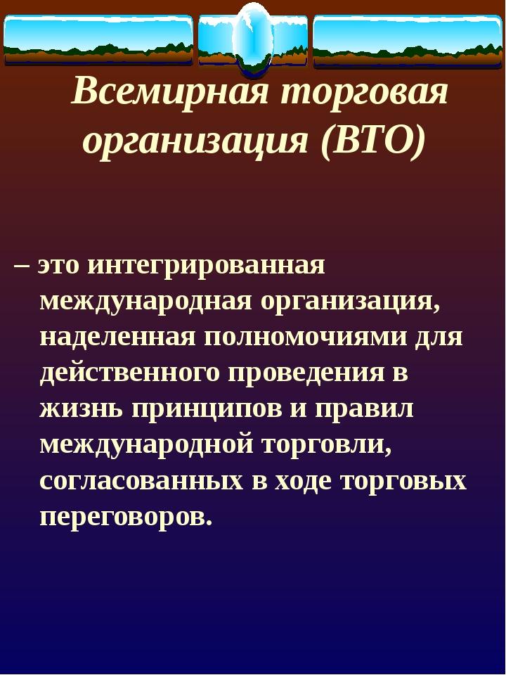 Всемирная торговая организация (ВТО) – это интегрированная международная орга...