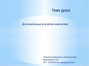 Дополнительные устройства компьютера Тема урока Учитель математики и информат