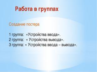 Работа в группах Создание постера 1 группа: «Устройства ввода». 2 группа: « У