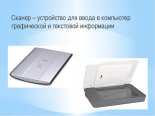 Сканер – устройство для ввода в компьютер графической и текстовой информации