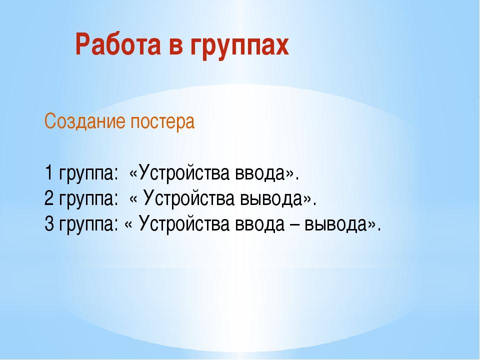 Работа в группах Создание постера 1 группа: «Устройства ввода». 2 группа: « У...