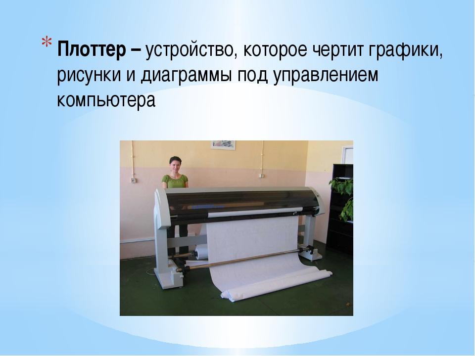 Плоттер – устройство, которое чертит графики, рисунки и диаграммы под управле...