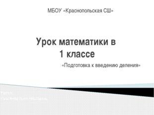 Урок математики в 1 классе «Подготовка к введению деления» МБОУ «Краснопольск