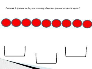 Разложи 9 фишек на 3 кучки поровну. Сколько фишек в каждой кучке?