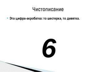 Эта цифра-акробатка: то шестерка, то девятка. 6 Чистописание