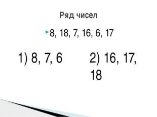8, 18, 7, 16, 6, 17 Ряд чисел 1) 8, 7, 6 2) 16, 17, 18
